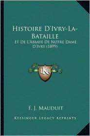 Histoire D'Ivry-La-Bataille: Et de L'Abbaye de Notre Dame D'Ivry (1899)
