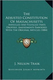 The Adjusted Constitution of Massachusetts: Annulled and Fulfilled Parts Dropped, Amendments Embodied with the Original Articles (1884)