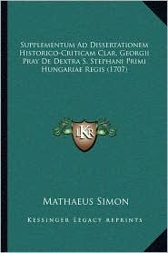 Supplementum Ad Dissertationem Historico-Criticam Clar. Georgii Pray de Dextra S. Stephani Primi Hungariae Regis (1707)