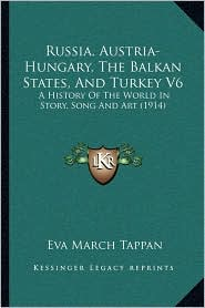Russia, Austria-Hungary, the Balkan States, and Turkey V6: A History of the World in Story, Song and Art (1914)