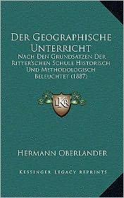 Der Geographische Unterricht: Nach Den Grundsatzen Der Ritter'schen Schule Historisch Und Methodologisch Beleuchtet (1887)