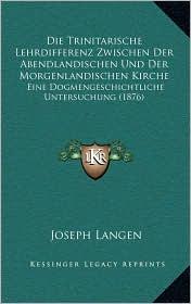 Die Trinitarische Lehrdifferenz Zwischen Der Abendlandischen Und Der Morgenlandischen Kirche: Eine Dogmengeschichtliche Untersuchung (1876)