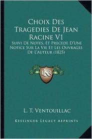Choix Des Tragedies de Jean Racine V1: Suivi de Notes, Et Precede D'Une Notice Sur La Vie Et Les Ouvrages de L'Auteur (1825)