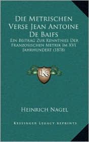 Die Metrischen Verse Jean Antoine de Baifs: Ein Beitrag Zur Kenntniss Der Franzosischen Metrik Im XVI Jahrhundert (1878)