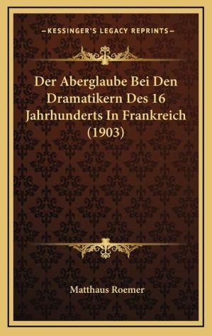 Der Aberglaube Bei Den Dramatikern Des 16 Jahrhunderts in Frankreich (1903)