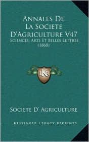 Annales de La Societe D'Agriculture V47: Sciences, Arts Et Belles Lettres (1868)