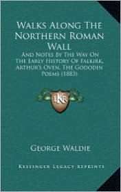 Walks Along the Northern Roman Wall: And Notes by the Way on the Early History of Falkirk, Arthur's Oven, the Gododin Poems (1883)