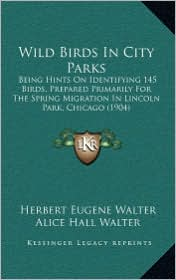 Wild Birds in City Parks: Being Hints on Identifying 145 Birds, Prepared Primarily for the Spring Migration in Lincoln Park, Chicago (1904)