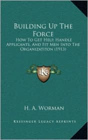 Building Up the Force: How to Get Help, Handle Applicants, and Fit Men Into the Organizatiton (1913)