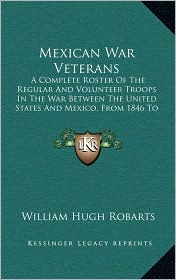 Mexican War Veterans: A Complete Roster of the Regular and Volunteer Troops in the War Between the United States and Mexico, from 1846 to 18