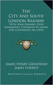 The City and South London Railway: With Some Remarks Upon Subaqueous Tunneling by Shield and Compressed Air (1896)
