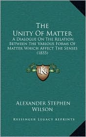 The Unity of Matter: A Dialogue on the Relation Between the Various Forms of Matter Which Affect the Senses (1855)