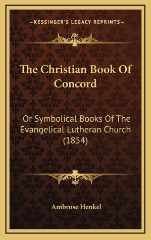 The Christian Book of Concord: Or Symbolical Books of the Evangelical Lutheran Church (1854)