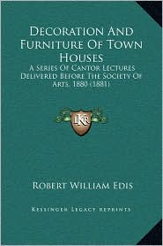 Decoration and Furniture of Town Houses: A Series of Cantor Lectures Delivered Before the Society of Arts, 1880 (1881)