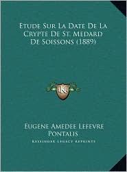 Etude Sur La Date de La Crypte de St. Medard de Soissons (18etude Sur La Date de La Crypte de St. Medard de Soissons (1889) 89)