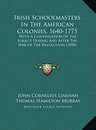 Irish Schoolmasters in the American Colonies, 1640-1775: With a Continuation of the Subject During and After the War of the Revolution (1898)
