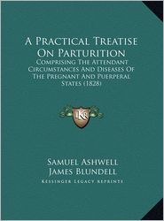 A Practical Treatise on Parturition: Comprising the Attendant Circumstances and Diseases of the Pregnant and Puerperal States (1828)