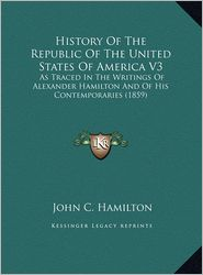 History of the Republic of the United States of America V3: As Traced in the Writings of Alexander Hamilton and of His Contemporaries (1859)
