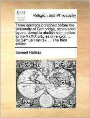 Three Sermons Preached Before the University of Cambridge, Occasioned by an Attempt to Abolish Subscription to the XXXIX Articles of Religion, ... by