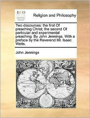 Two Discourses: The First of Preaching Christ; The Second of Particular and Experimental Preaching. by John Jennings. with a Preface b