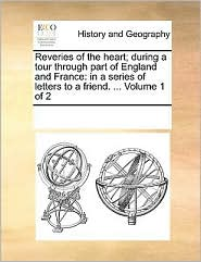 Reveries of the Heart; During a Tour Through Part of England and France: In a Series of Letters to a Friend. ... Volume 1 of 2