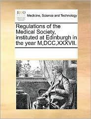 Regulations of the Medical Society, Instituted at Edinburgh in the Year M, DCC, XXXVII.
