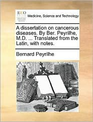 A Dissertation on Cancerous Diseases. by Ber. Peyrilhe, M.D. ... Translated from the Latin, with Notes.