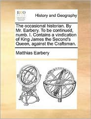 The Occasional Historian. by Mr. Earbery. to Be Continued, Numb. I. Contains a Vindication of King James the Second's Queen, Against the Craftsman.