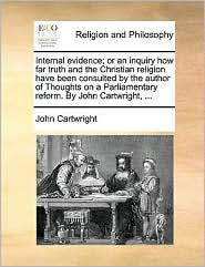 Internal Evidence; Or an Inquiry How Far Truth and the Christian Religion Have Been Consulted by the Author of Thoughts on a Parliamentary Reform. by