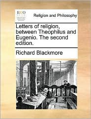 Letters of Religion, Between Theophilus and Eugenio. the Second Edition.