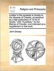 "A  Letter to the Students in Divinity in the Diocese of Chester; Occasioned by a Late Publication of ""A List of Books,"" with ""A Preface,"" by the Bish"
