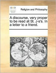 A Discourse, Very Proper to Be Read at St. J-S'S. in a Letter to a Friend.