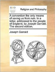 A Convention the Only Means of Saving Us from Ruin. in a Letter, Addressed to the People of England, by Joseph Gerrald. the Second Edition.