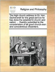 The High-Church Address to Dr. Hen. Sacheverell for the Great Service He Has Done the Establish'd Church and Nation: Humbly Submitted to the Considera