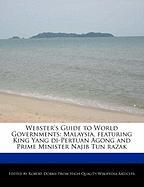 Webster's Guide to World Governments: Malaysia, Featuring King Yang Di-Pertuan Agong and Prime Minister Najib Tun Razak