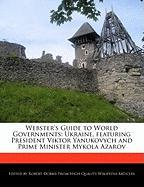 Webster's Guide to World Governments: Ukraine, Featuring President Viktor Yanukovych and Prime Minister Mykola Azarov