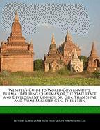 Webster's Guide to World Governments: Burma, Featuring Chairman of the State Peace and Development Council Sr. Gen. Than Shwe and Prime Minister Gen.