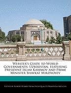 Webster's Guide to World Governments: Uzbekistan, Featuring President Islam Karimov and Prime Minister Shavkat Mirziyoyev
