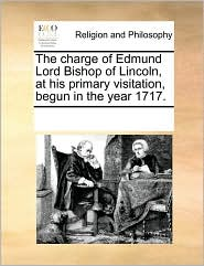 The Charge of Edmund Lord Bishop of Lincoln, at His Primary Visitation, Begun in the Year 1717.