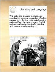The Polite and Pleasing Instructor, or Entertaining Museum; Consisting of Select Essays, Tales, Fables, Visions & Allegories, Collected from the Most