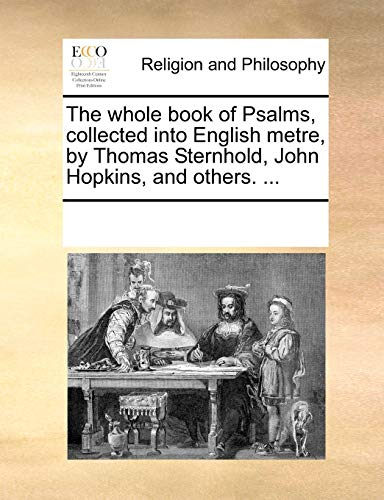 The whole book of Psalms, collected into English metre, by Thomas Sternhold, John Hopkins, and others. .