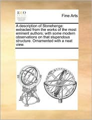 A Description of Stonehenge: Extracted from the Works of the Most Eminent Authors; With Some Modern Observations on That Stupendous Structure. Orna