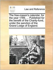 The Free-Mason's Calendar, for the Year 1789, ... Published for the Benefit of the Charity-Fund, Under the Sanction of the Grand Lodge of England.
