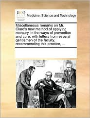 Miscellaneous Remarks on Mr. Clare's New Method of Applying Mercury, in the Ways of Prevention and Cure; With Letters from Several Gentlemen of the Fa