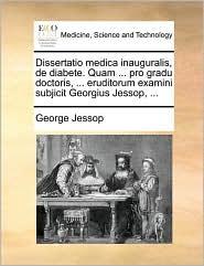 Dissertatio Medica Inauguralis, de Diabete. Quam ... Pro Gradu Doctoris, ... Eruditorum Examini Subjicit Georgius Jessop, ...