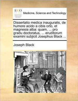 Dissertatio Medica Inauguralis, de Humore Acido a Cibis Orto, Et Magnesia Alba: Quam, ... Pro Gradu Doctoratus, ... Eruditorum Examini Subjicit Joseph