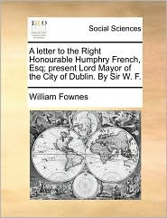 A Letter to the Right Honourable Humphry French, Esq; Present Lord Mayor of the City of Dublin. by Sir W. F.