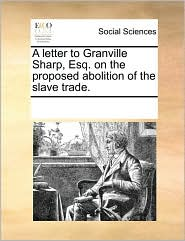 A Letter to Granville Sharp, Esq. on the Proposed Abolition of the Slave Trade.