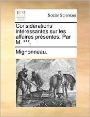 Considrations Intressantes Sur Les Affaires Prsentes. Par M. ***.