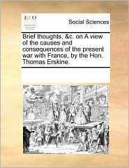Brief Thoughts, &C. on a View of the Causes and Consequences of the Present War with France, by the Hon. Thomas Erskine.